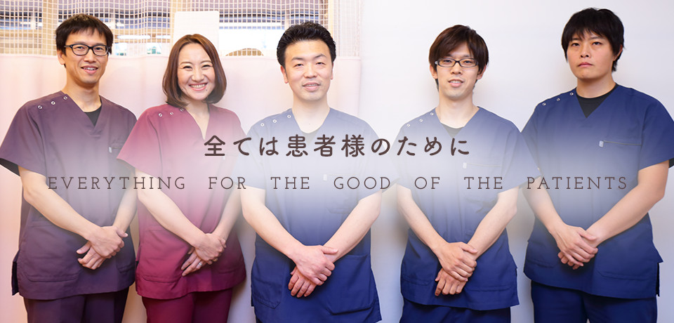 全ては患者様のために EVERYTHING FOR THE GOOD OF THE PATIENTS